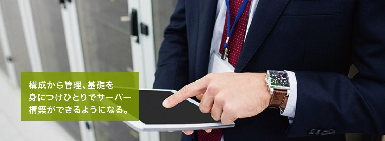 構成から管理、基礎を 身につけひとりでサーバー 構築ができるようになる。