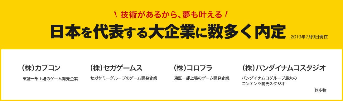 技術があるから、夢も叶える 日本を代表する大企業に数多く内定 (株)カプコン、(株)セガゲームス、(株)コロプラ、(株)バンダイナムコスタジオ 他多数