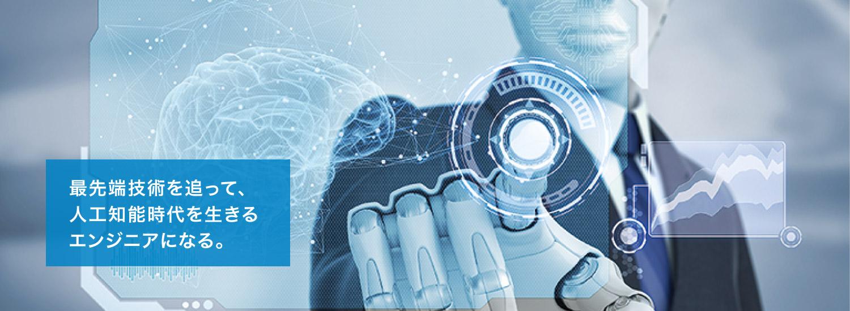 最先端技術を追って、 人工知能時代を生きる エンジニアになる。