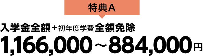【特典A】入学金全額+初年度学費全額免除 1,166,000〜884,000円