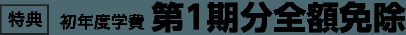 【特典】初年度学費 第1期分全額免除