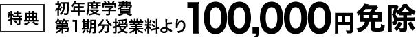 【特典】初年度学費第1期分授業料より 100,000円
