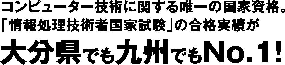 コンピューター技術に関する唯一の国家資格。「情報処理技術者国家資格」の合格実績が大分県でも九州でもNo.1!